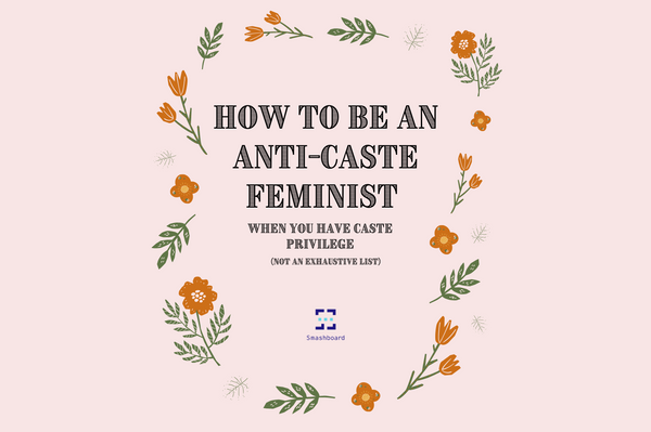 How to be an anti-caste feminist when you have caste privilege (not an exhaustive list)